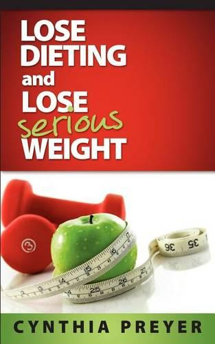 Lose Dieting and Lose Serious Weight (Paperback)