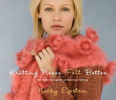 Knitting Never Felt Better: The Definitive Guide to Fabulous Felting (Paperback)