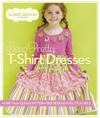 Sew Pretty T-Shirt Dresses: More Than 25 Easy, Pattern-Free Designs for Little Girls (Paperback)