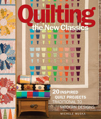 Quilting the New Classics: 20 Inspired Quilt Projects: Traditional to Modern Designs (Paperback)