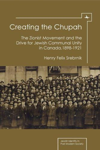 Creating the Chupah: The Zionist Movement and the Drive for Jewish Communal Unity in Canada, 1898-1921 (Hardback)
