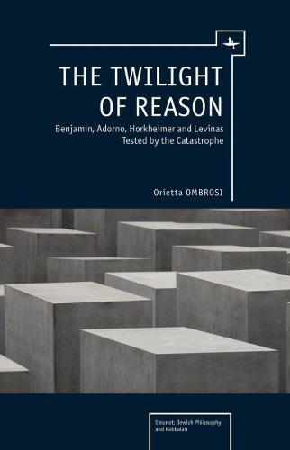 The Twilight of Reason: Benjamin, Adorno, Horkheimer and Levinas Tested by the Catastrophe (Hardback)