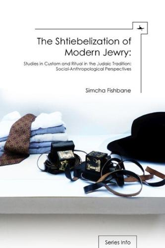 The Shtiebelization of Modern Jewry: Studies in Custom and Ritual in the Judaic Tradition: Social-Anthropological Perspectives (Hardback)
