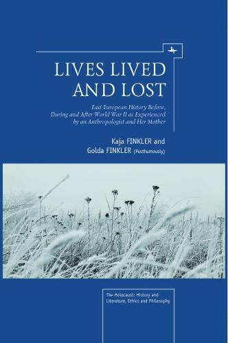 Lives Lived and Lost: East European History Before, During, and After World War II as Experienced by an Anthropologist and Her Mother - The Holocaust: History and Literature, Ethics and Philosophy (Hardback)