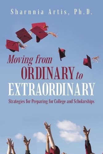 Moving from Ordinary to Extraordinary: Strategies for Preparing for College and Scholarships (Paperback)