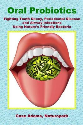 Oral Probiotics: Fighting Tooth Decay, Periodontal Disease and Airway Infections Using Nature's Friendly Bacteria (Paperback)