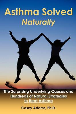 Asthma Solved Naturally: The Surprising Underlying Causes and Hundreds of Natural Strategies to Beat Asthma (Paperback)