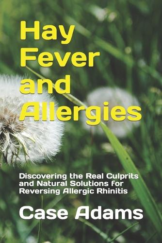 Hay Fever and Allergies: Discovering the Real Culprits and Natural Solutions for Reversing Allergic Rhinitis (Paperback)