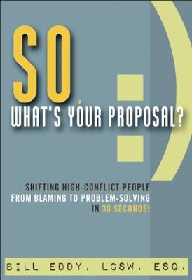 So, What's Your Proposal?: Shifting High-Conflict People from Blaming to Problem-Solving in 30 Seconds! (Paperback)