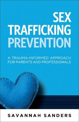 Sex Trafficking Prevention: A Trauma-Informed Approach for Parents and Professionals (Paperback)