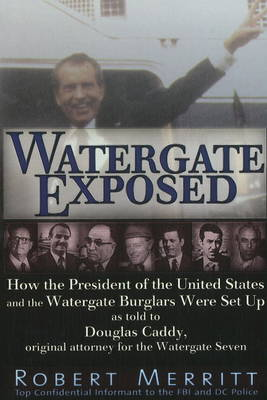 Watergate Exposed: How the President of the United States and the Watergate Burglars Were Set Up As Told to Douglas Caddy, Original Attorney for the Watergate Seven (Paperback)
