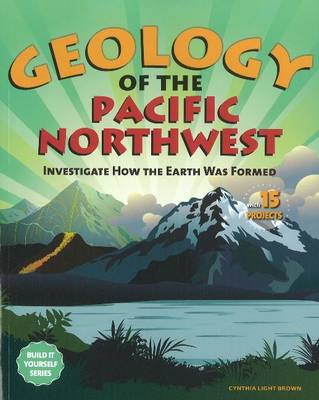 Geology of the Pacific Northwest: Investigate How the Earth Was Formed with 15 Projects (Paperback)