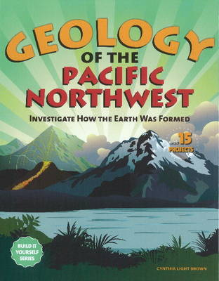 Geology of the Pacific Northwest: Investigate How the Earth Was Formed with 15 Projects - Build it Yourself (Hardback)