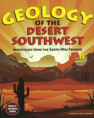 Geology of the Desert Southwest: Investigate How the Earth Was Formed with 15 Projects - Build It Yourself (Paperback)