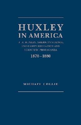 Huxley in America: T.H. Huxley, American Science, University Education and Scientific Propaganda, 1870-1880 (Hardback)