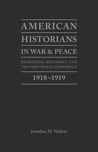 American Historians in War and Peace: Patriotism, Diplomacy and the Paris Peace Conference, 1918-1919 (Hardback)