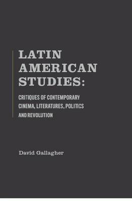 Latin American Studies: Critiques of Contemporary Cinema, Literatures, Politics and Revolution (Hardback)