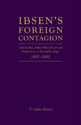 Ibsen's Foreign Contagion: Henrik Ibsen, Arthur Wing Pinero and Modernism on the London Stage, 1880-1890 (Hardback)