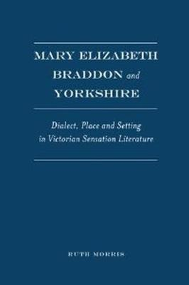 Mary Elizabeth Braddon and Yorkshire: Dialect, Place and Setting in Victorian Sensation Literature (Hardback)
