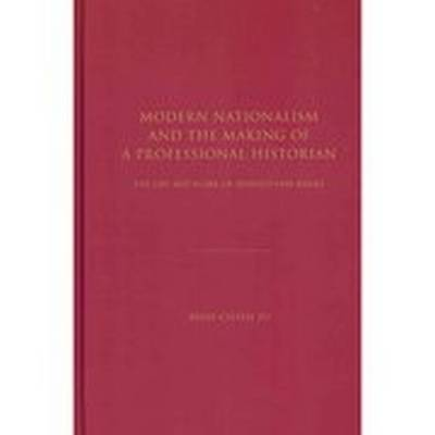 Modern Nationalism and the Making of a Professional Historian: The Life and Work of Leopold von Ranke (Hardback)