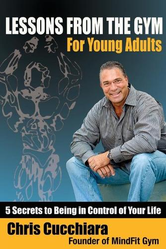Lessons from the Gym for Young Adults: 5 Secrets to Being in Control of Your Life (Paperback)