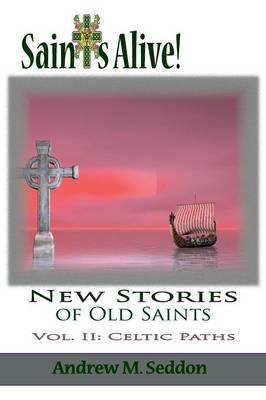 Saints Alive! New Stories of Old Saints: Volume II Celtic Paths (Paperback)