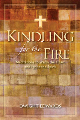 Kindling for the Fire: Meditations to Warm the Heart & Ignite the Spirit (Hardback)