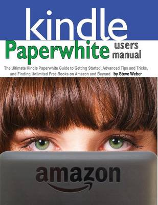 Paperwhite Users Manual: The Ultimate Kindle Paperwhite Guide to Getting Started, Advanced Tips and Tricks, and Finding Unlimited Free Books on (Paperback)