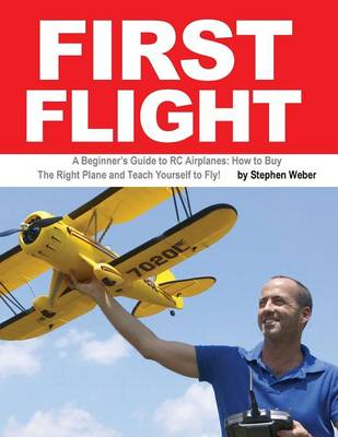 First Flight: A Beginner's Guide to Rc Airplanes: How to Buy the Right Plane and Teach Yourself to Fly! (Paperback)