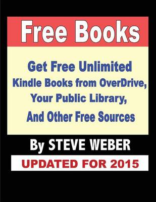 Free Books: Get Unlimited Free Books from Overdrive, Your Public Library, Amazon's Kindle Lending Library, and Other Free Sources (Paperback)