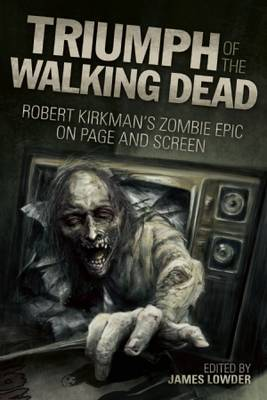 Triumph of the Walking Dead: Robert Kirkman's Zombie Epic on Page and Screen (Paperback)