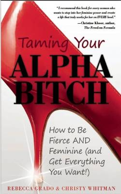 Taming Your Alpha Bitch: How to be Fierce and Feminine (and Get Everything You Want!) (Paperback)
