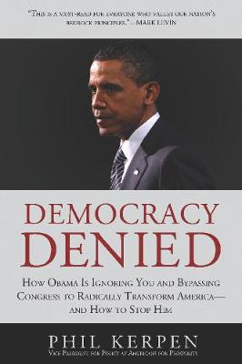 Democracy Denied: How Obama is Ignoring You and Bypassing Congress to Radically Transform America - and How to Stop Him (Hardback)