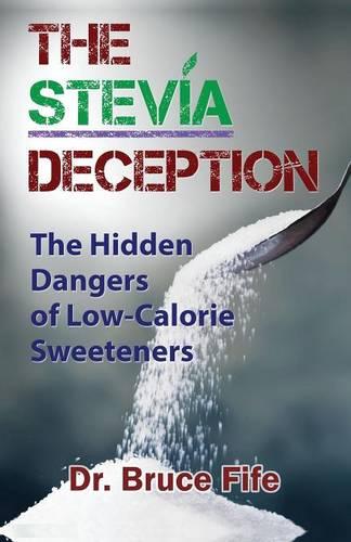 Stevia Deception: The Hidden Dangers of Low-Calorie Sweeteners (Paperback)