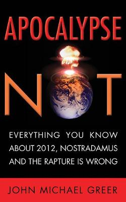 Apocalypse Not: Everything You Know About 2012, Nostradamus and the Rapture is Wrong (Paperback)