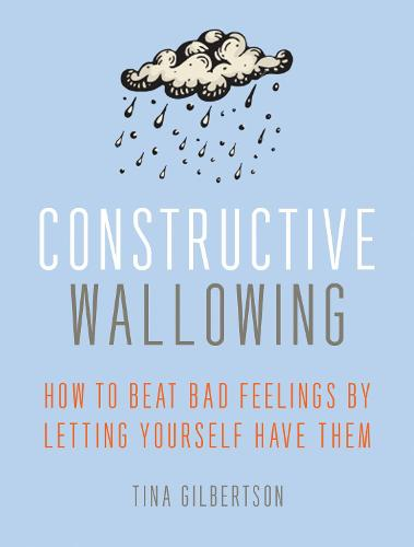 Constructive Wallowing: How to Beat Bad Feelings by Letting Yourself Have Them (Paperback)