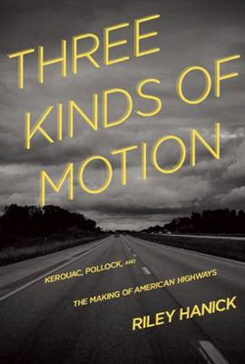 Three Kinds of Motion: Kerouac, Pollock, and the Making of American Highways (Paperback)