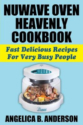 Nuwave Oven Heavenly Cookbook: Fast Delicious Recipes for Very Busy People (Paperback)