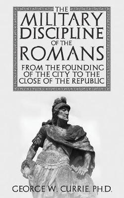 The Military Discipline of the Romans from the Founding of the City to the Close of the Republic (Hardback)