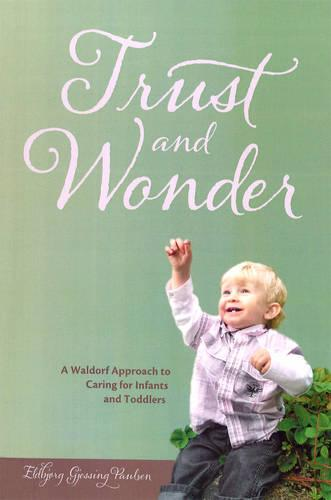 Trust and Wonder: A Waldorf Approach to Caring for Infants and Toddlers (Paperback)