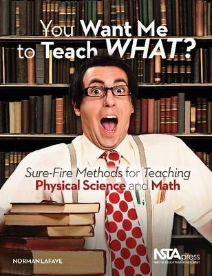 You Want Me To Teach What?: Sure-Fire Methods for Teaching Physical Science and Math (Paperback)