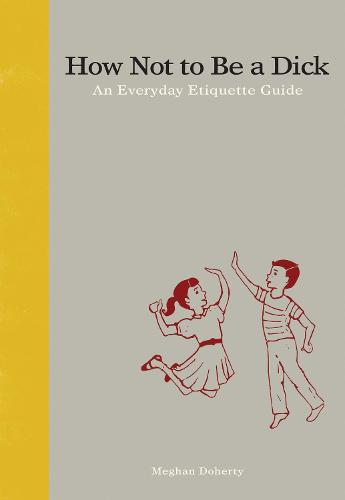 How Not to Be a Dick: An Everyday Etiquette Guide (Hardback)