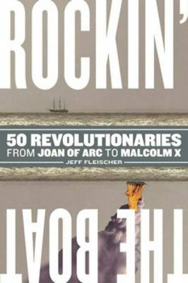 Rockin' the Boat: 50 Iconic Revolutionaries - From Joan of Arc to Malcom X (Paperback)