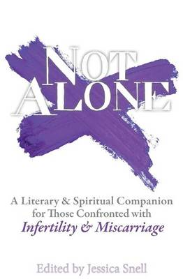 Not Alone: A Literary and Spiritual Companion for Those Confronted with Infertility and Miscarriage (Paperback)