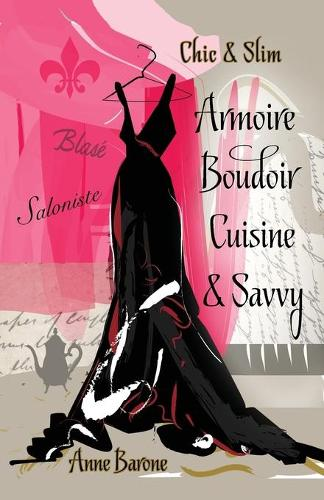 Chic & Slim Armoire Boudoir Cuisine & Savvy: Success Techniques for Wardrobe Relaxation Food & Smart Thinking (Paperback)