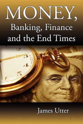 Money, Banking, Finance and the End Times (Paperback)
