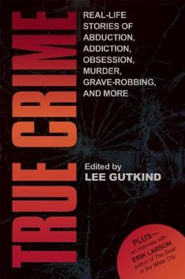 True Crime: Real-Life Stories of Abduction, Addiction, Obsession, Murder, Grave-robbing, and More (Paperback)
