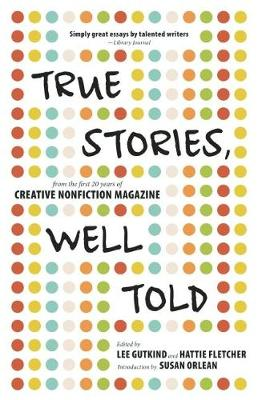 True Stories, Well Told: From the First 20 Years of Creative Nonfiction Magazine (Paperback)