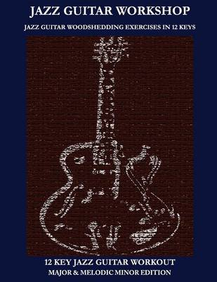 Jazz Guitar Workshop - 12 Key Jazz Guitar Workout Major & Melodic Minor Edition (Paperback)