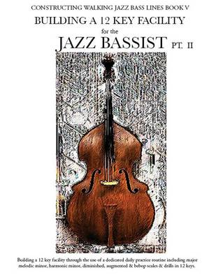 Constructing Walking Jazz Bass Lines Book V - Building a 12 Key Facility for the Jazz Bassist PT II (Paperback)